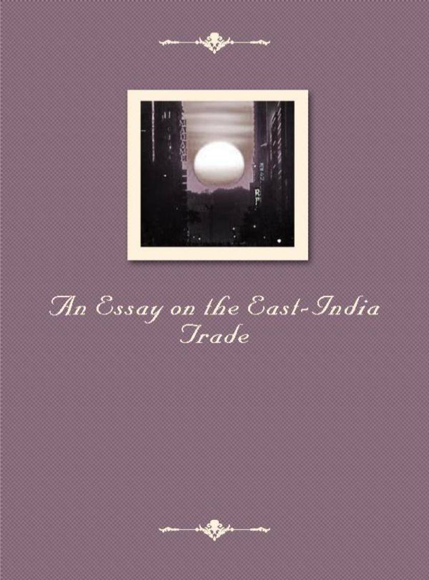An Essay on the East-India Trade
