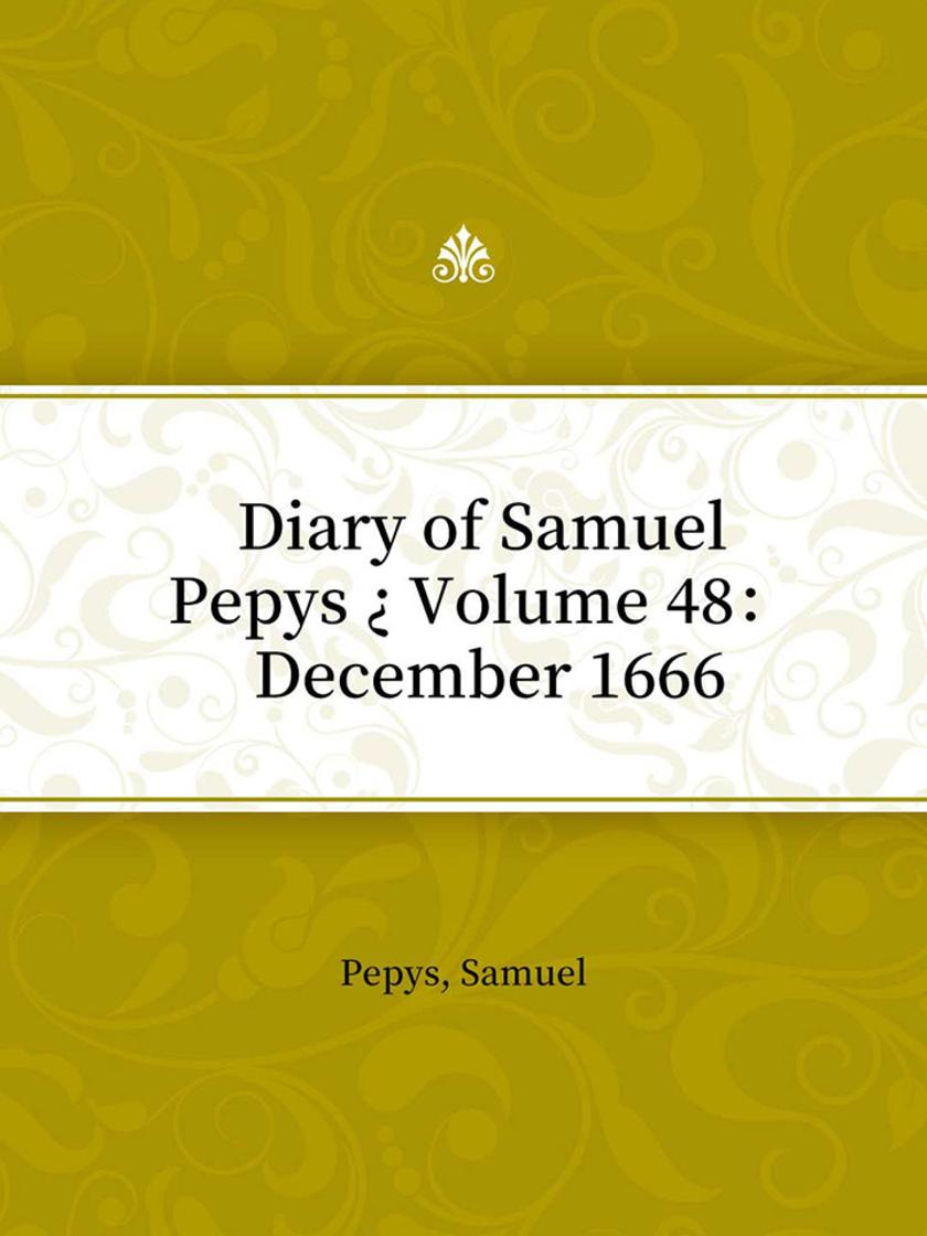 Diary of Samuel Pepys ? Volume 48: December 1666