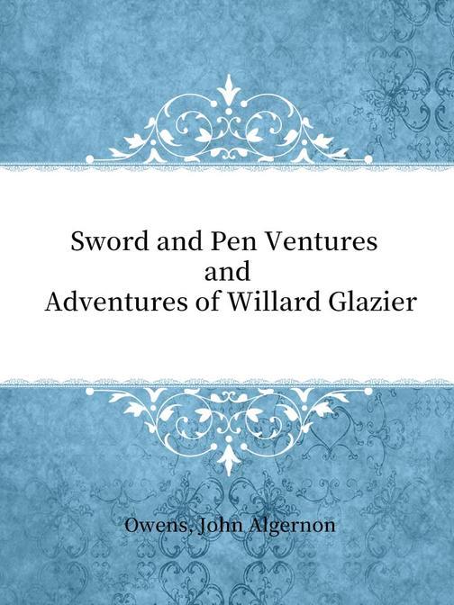 Sword and Pen Ventures and Adventures of Willard Glazier