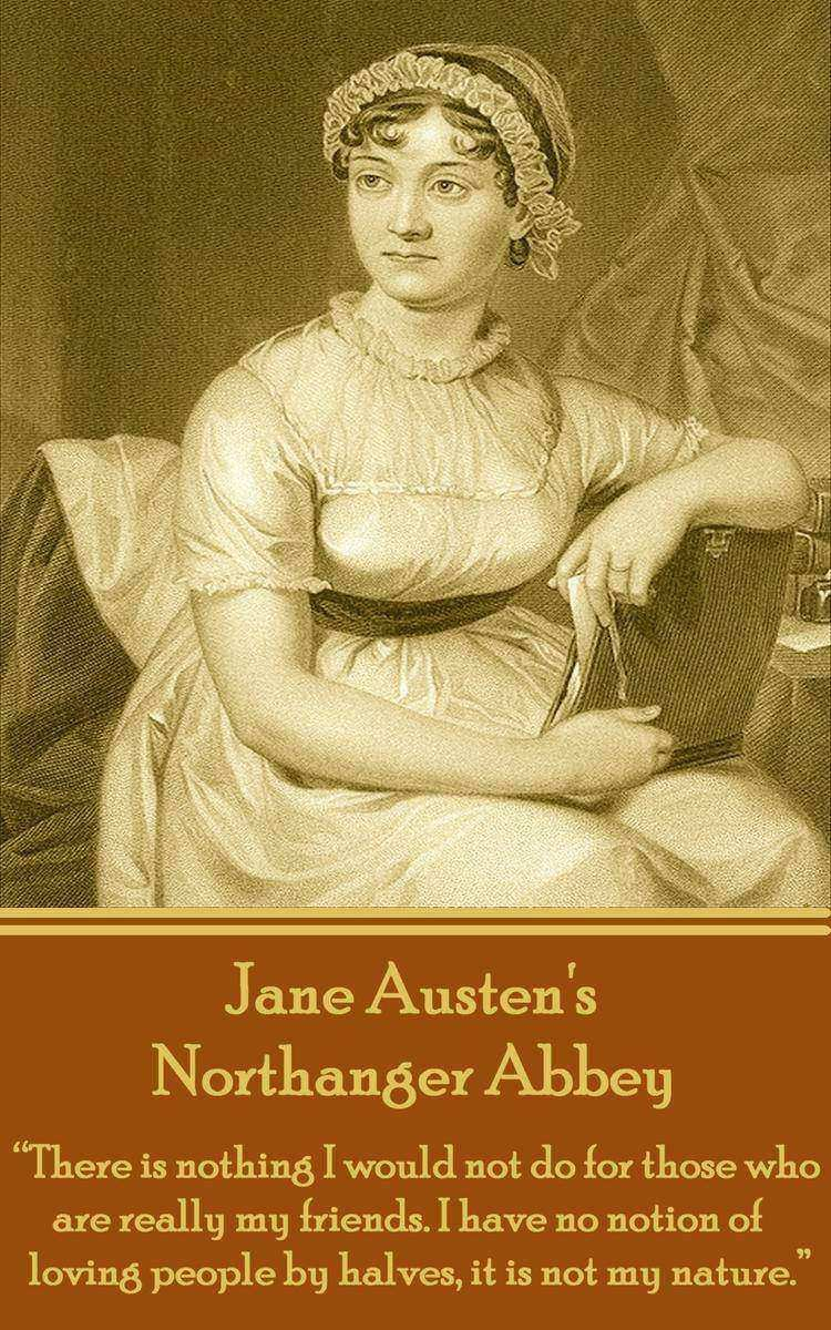 Northanger Abbey - There is nothing I would not do for those who are really my f