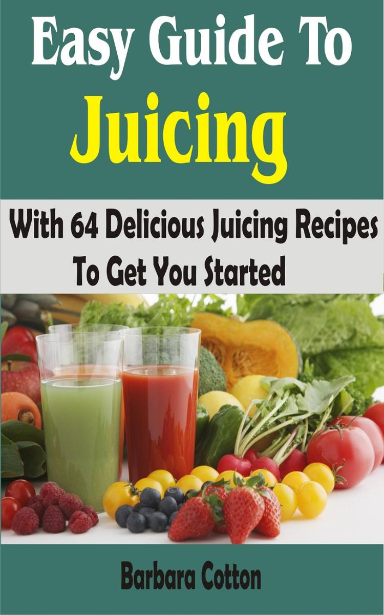 Easy Guide To Juicing: With 64 Delicious Juicing Recipes To Get You Started