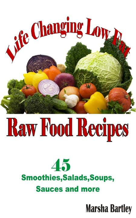 Life Changing Low Fat Raw Food Recipes: 45 Smoothies, Salads, Soups, Sauces and