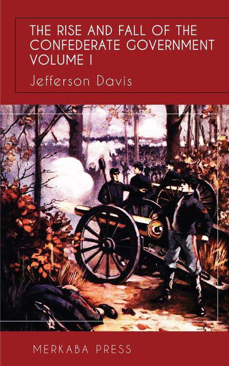 The Rise and Fall of the Confederate Government Vol I
