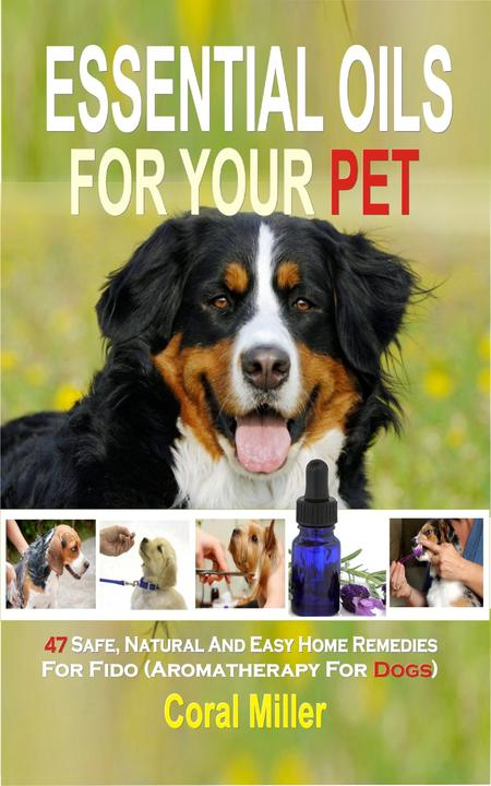 Essential Oil for Pets: 47 Safe, Natural And Easy Home Remedies For Fido (Aromat
