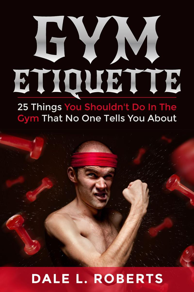 Gym Etiquette:25 Things You Shouldn't Do In The Gym That No One Tells You About