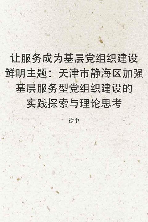 让服务成为基层党组织建设鲜明主题:天津市静海区加强基层服务型党组织建设的实践探索与理论思考