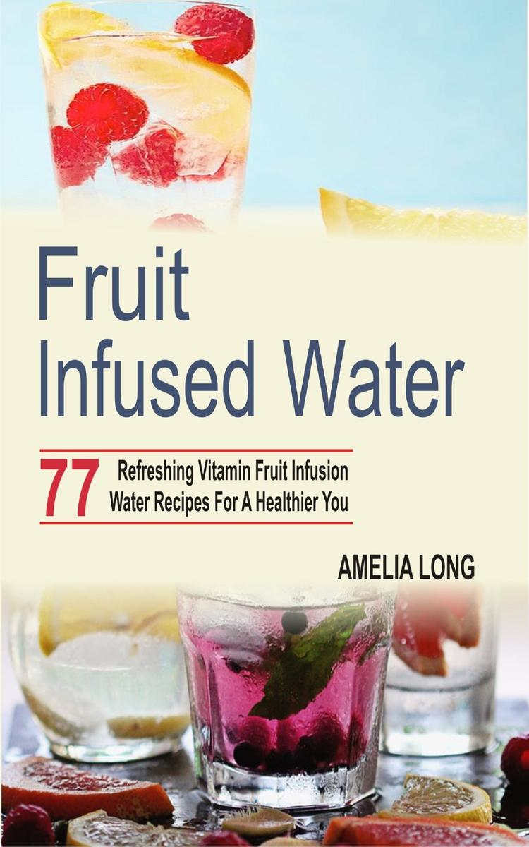 Fruit infused water: 77 Refreshing Vitamin Fruit Infusion Water Recipes For A He