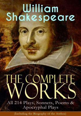 The Complete Works of William Shakespeare: All 214 Plays, Sonnets, Poems & Apocr