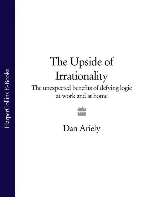 The Upside of Irrationality: The Unexpected Benefits of Defying Logic at Work an