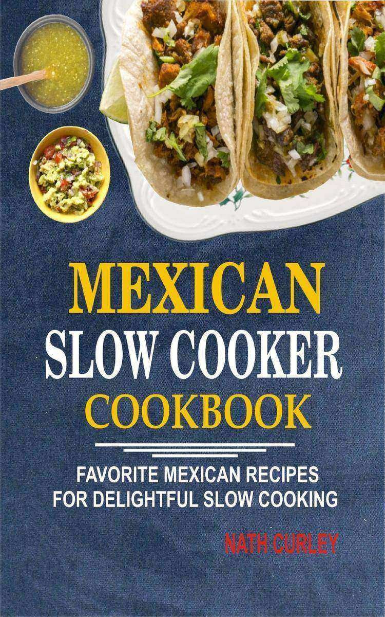 Mexican Slow Cooker Cookbook: Favorite Mexican Recipes For Delightful Slow Cooki
