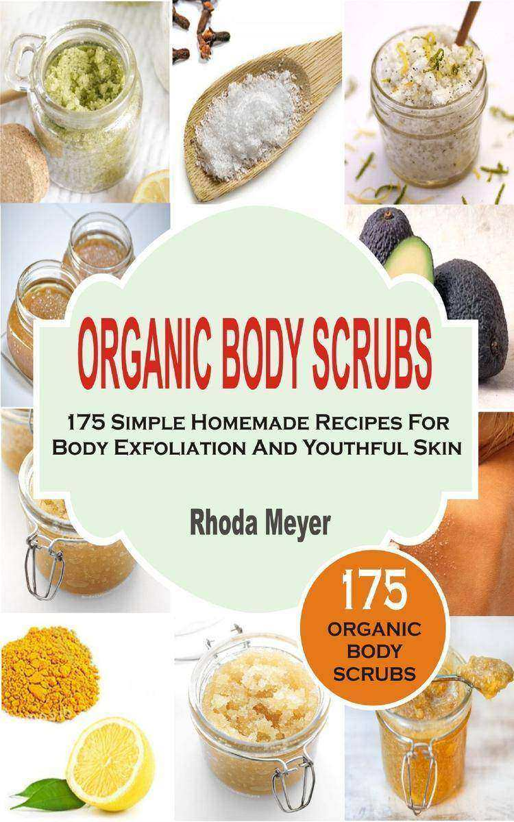 Organic Body Scrubs: 175 Simple Homemade Recipes For Body Exfoliation And Youthf