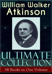 WILLIAM WALKER ATKINSON Ultimate Collection – 58 Books in One Volume