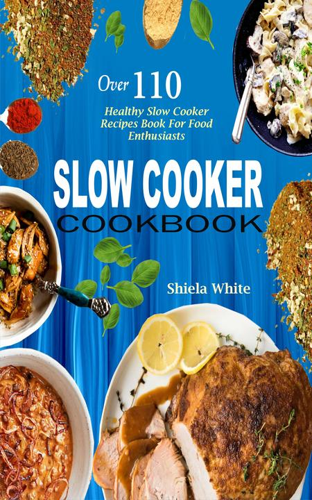 Slow Cooker Cookbook: Over 110 Healthy Slow Cooker Recipes Book For Food Enthusi