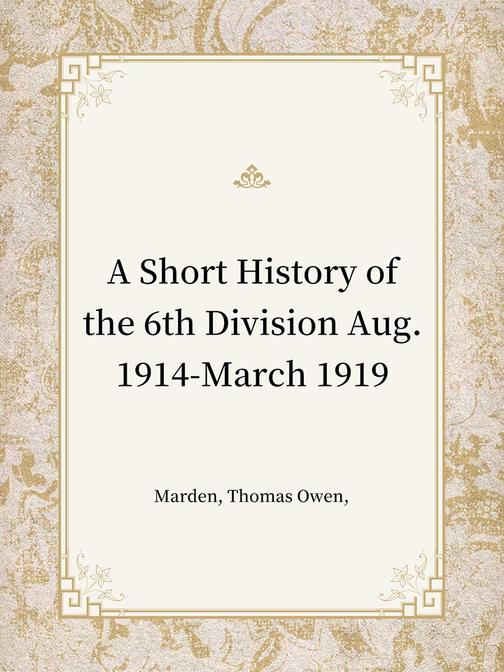 A Short History of the 6th Division Aug. 1914-March 1919