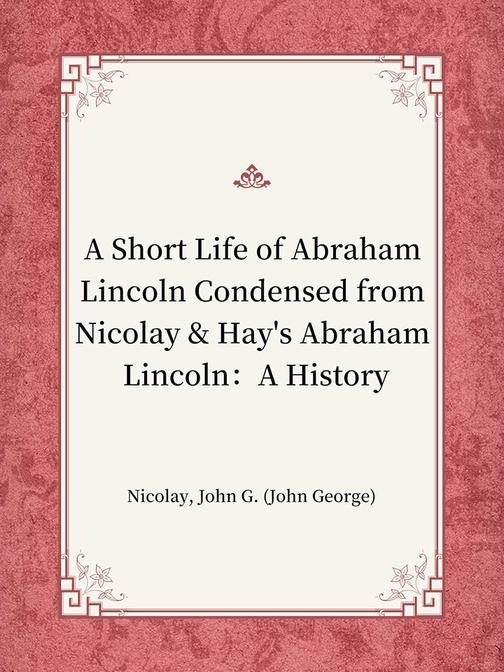 A Short Life of Abraham Lincoln Condensed from Nicolay & Hay's Abraham Lincoln:A