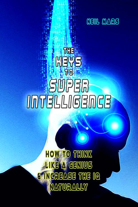 The Keys to Super Intelligence: How to Think Like a Genius and Increase the IQ N