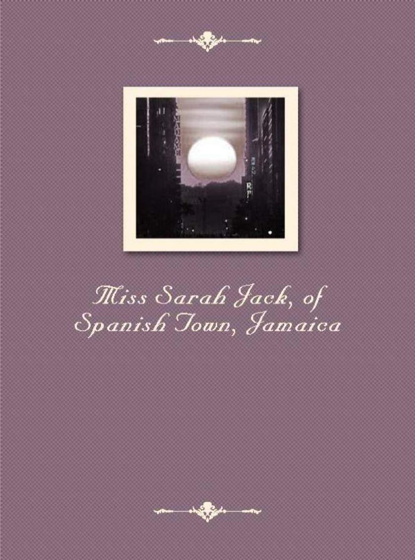 Miss Sarah Jack, of Spanish Town, Jamaica