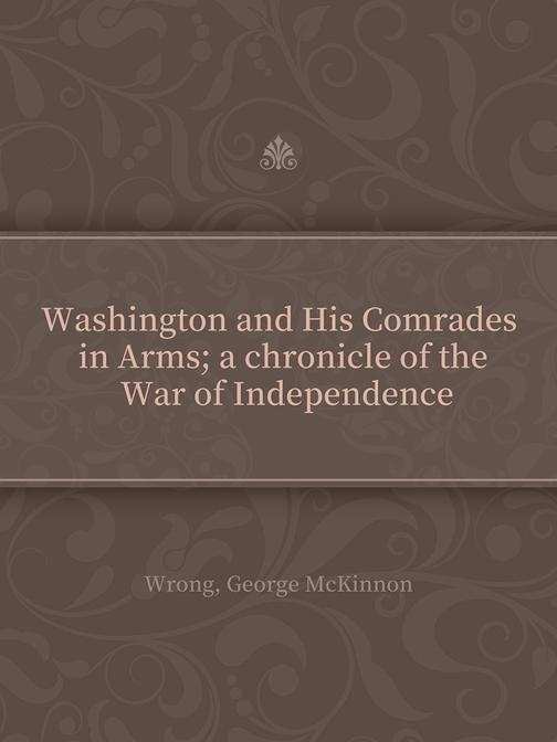 Washington and His Comrades in Arms; a chronicle of the War of Independence
