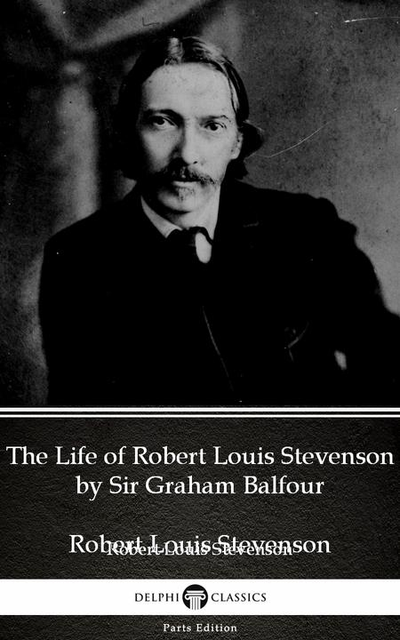 The Life of Robert Louis Stevenson by Sir Graham Balfour (Illustrated)