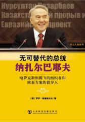 无可替代的总统纳扎尔巴耶夫:哈萨克斯坦腾飞的组织者和欧亚方案的倡导人(试读本)
