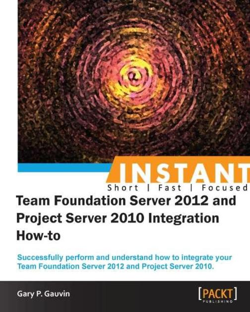 Instant Team Foundation Server 2012 and Project Server 2010 Integration How-to