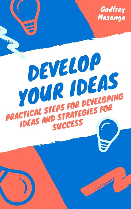Develop Your Ideas: Practical Steps for Developing Ideas and Strategies for Succ