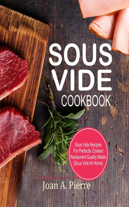 Sous Vide Cookbook: Sous Vide Recipes For Perfectly Cooked Restaurant-Quality Me