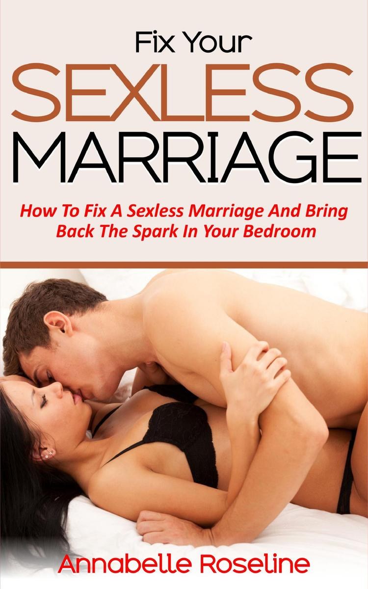 Fix Your Sexless Marriage: How To Fix A Sexless Marriage And Bring Back The Spar
