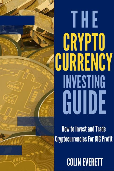 The Cryptocurrency Investing Guide: How to Invest and Trade Cryptocurrencies for