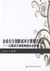 企业自主创新成本计算模式研究:以黑龙江装备制造企业为例(仅适用PC阅读)