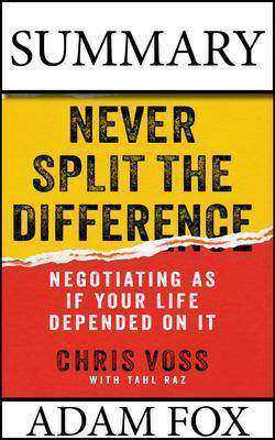 Summary: Never Split The Difference:  Negotiating As If Your Life Depended On It