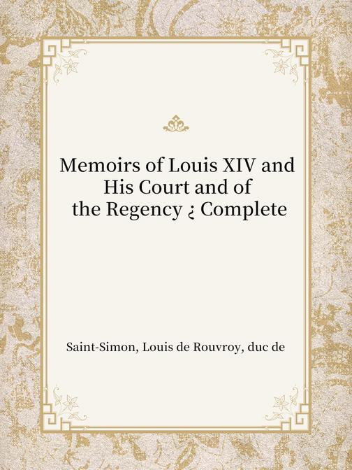 Memoirs of Louis XIV and His Court and of the Regency ? Complete