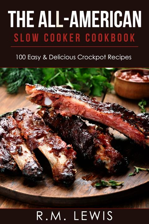 The All-American Slow Cooker Cookbook: 100 Easy & Delicious All-American Crock P