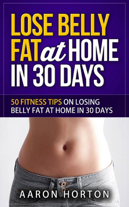 Lose Belly Fat At Home In 30 Days: 50 Fitness Tips On Losing Belly Fat At Home I