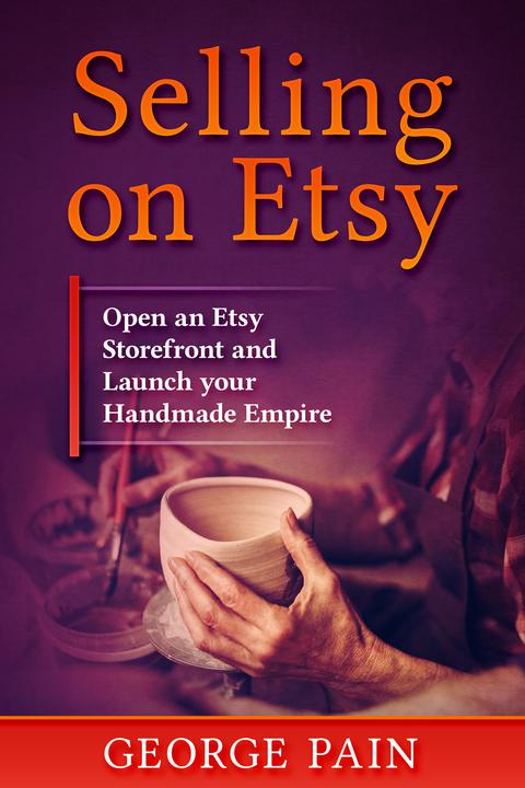 Selling on Etsy: Open an Etsy Storefront and Launch your Handmade Empitre