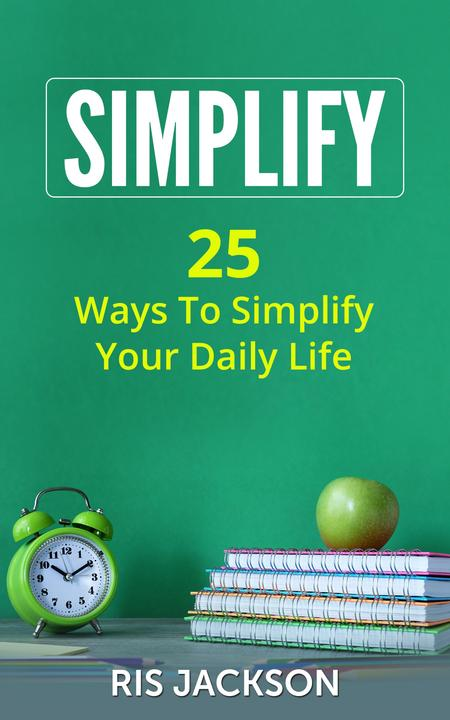 Simplify: 25 Ways to Simplify Your Daily Life