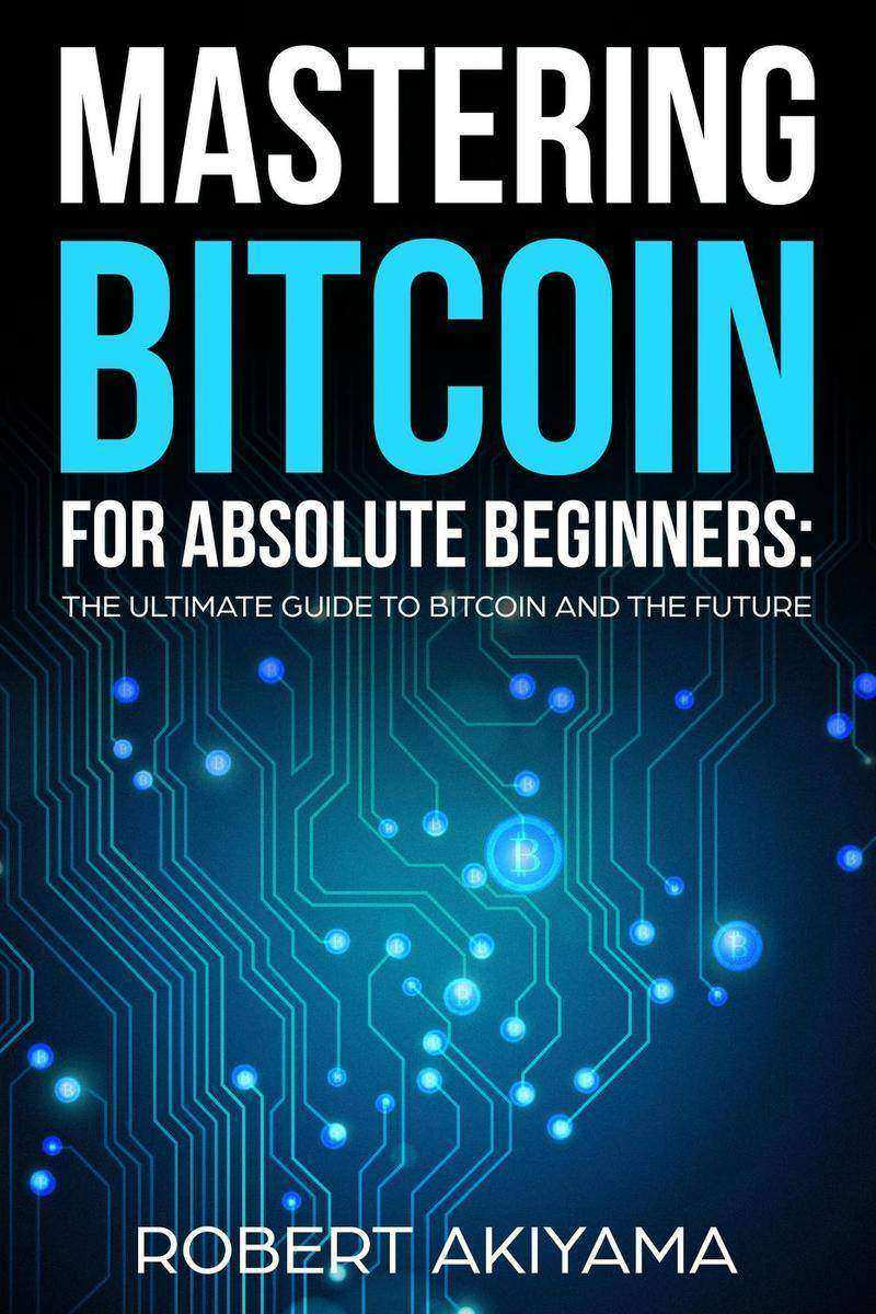 Mastering Bitcoin For Absolute Beginners: The Ultimate Guide To Bitcoin And The