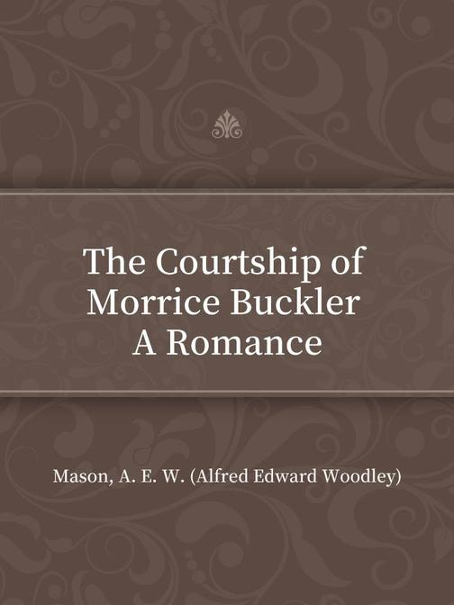 The Courtship of Morrice Buckler A Romance
