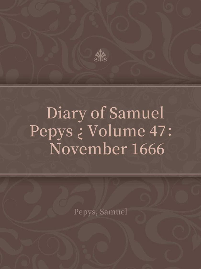 Diary of Samuel Pepys ? Volume 47: November 1666