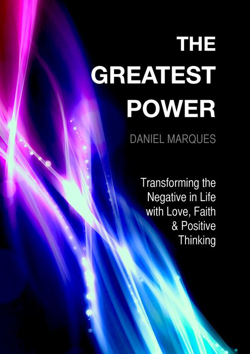 The Greatest Power: Transforming the Negative in Life with Love, Faith and Posit