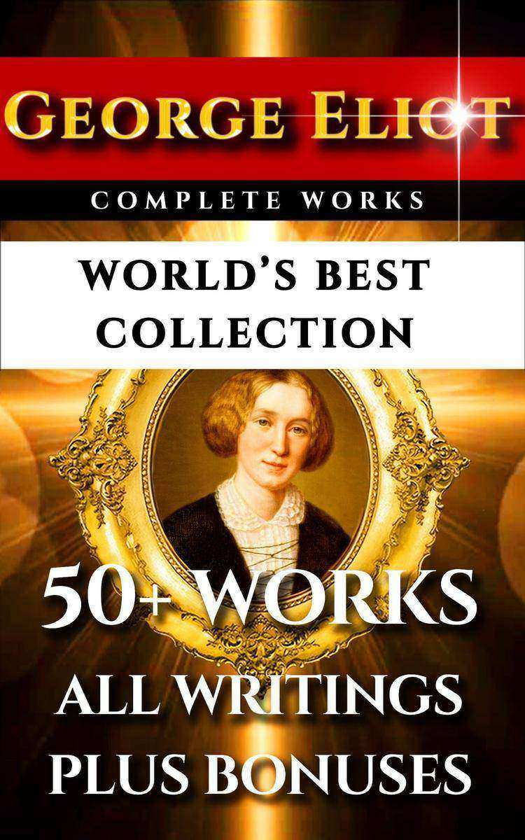 George Eliot Complete Works – World's Best Collection: 50+ Works - All Books, No