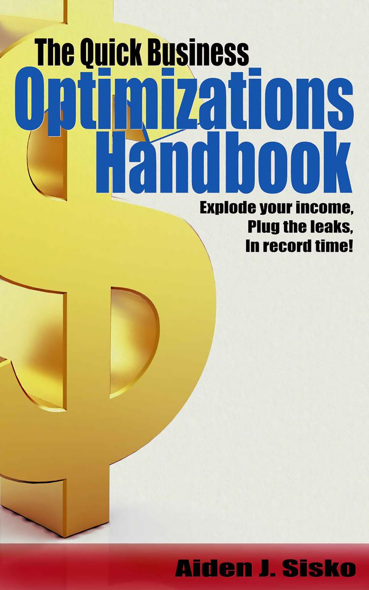 The Quick Business Optimizations Handbook: Explode Your Income, Plug The Leaks I