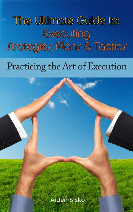 The Ultimate Guide To Executing Strategies, Plans & Tactics: Practicing the Art
