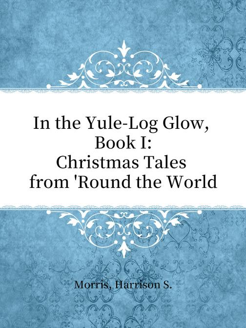 In the Yule-Log Glow, Book I Christmas Tales from 'Round the World