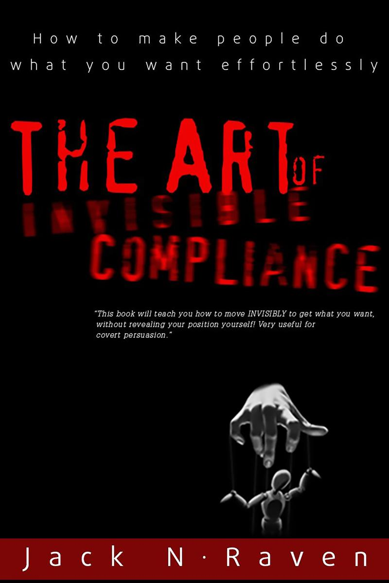 The Art of Invisible Compliance - How To Make People Do What You Want Effortless
