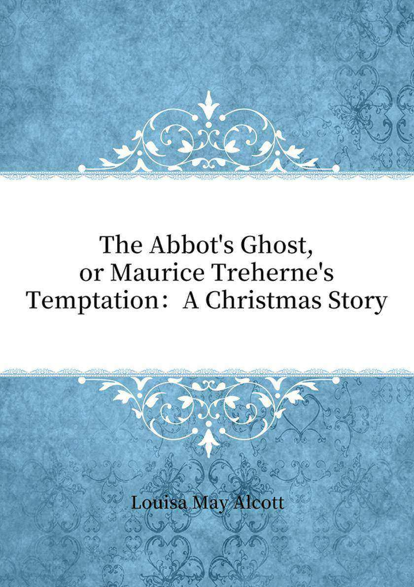 The Abbot's Ghost, or Maurice Treherne's Temptation:A Christmas Story