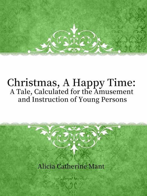 Christmas, A Happy Time:A Tale, Calculated for the Amusement and Instruction of