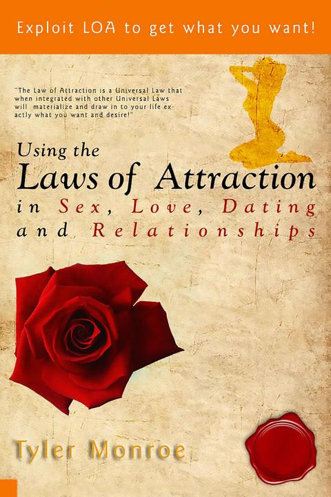 Using the Laws Of Attraction in Sex, Love, Dating & Relationships: Exploit LOA t