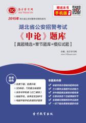 2016年湖北省公安招警考试《申论》题库【真题精选+章节题库+模拟试题】