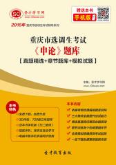 2016年重庆市选调生考试《申论》题库【真题精选+章节题库+模拟试题】